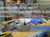 (not) Running with Scissors- Letting Your Child Use Real Tools Safely